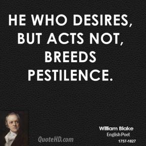 He who desires, but acts not, breeds pestilence.