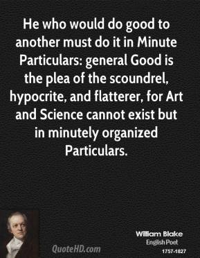 William Blake - He who would do good to another must do it in Minute Particulars: general Good is the plea of the scoundrel, hypocrite, and flatterer, for Art and Science cannot exist but in minutely organized Particulars.