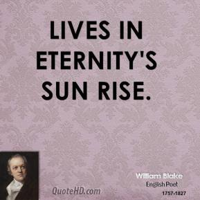 William Blake - Lives in eternity's sun rise.