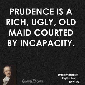 Prudence is a rich, ugly, old maid courted by incapacity.