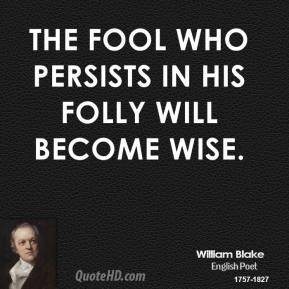 William Blake - The fool who persists in his folly will become wise.