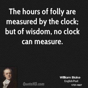 William Blake - The hours of folly are measured by the clock; but of wisdom, no clock can measure.