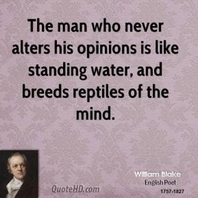 The man who never alters his opinions is like standing water, and breeds reptiles of the mind.