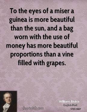 William Blake - To the eyes of a miser a guinea is more beautiful than the sun, and a bag worn with the use of money has more beautiful proportions than a vine filled with grapes.