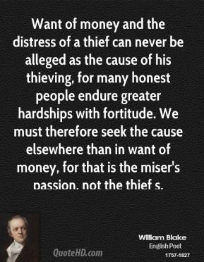 William Blake - Want of money and the distress of a thief can never be alleged as the cause of his thieving, for many honest people endure greater hardships with fortitude. We must therefore seek the cause elsewhere than in want of money, for that is the miser's passion, not the thief s.