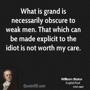 What is grand is necessarily obscure to weak men. That which can be made explicit to the idiot is not worth my care.