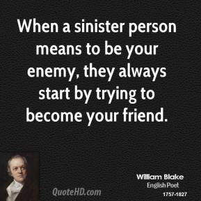 When a sinister person means to be your enemy, they always start by trying to become your friend.