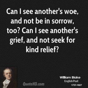 Can I see another's woe, and not be in sorrow, too? Can I see another's grief, and not seek for kind relief?