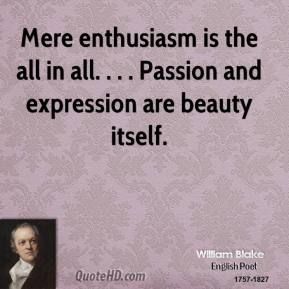 William Blake  - Mere enthusiasm is the all in all. . . . Passion and expression are beauty itself.