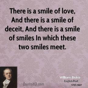 William Blake  - There is a smile of love, And there is a smile of deceit, And there is a smile of smiles In which these two smiles meet.