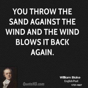 You throw the sand against the wind And the wind blows it back again.
