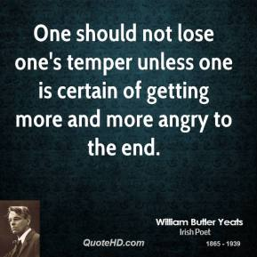 One should not lose one's temper unless one is certain of getting more and more angry to the end.