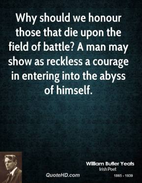 William Butler Yeats - Why should we honour those that die upon the field of battle? A man may show as reckless a courage in entering into the abyss of himself.