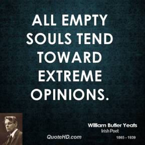 William Butler Yeats - All empty souls tend toward extreme opinions.