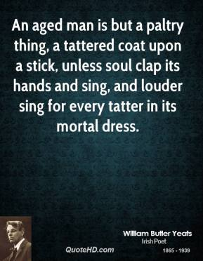 William Butler Yeats - An aged man is but a paltry thing, a tattered coat upon a stick, unless soul clap its hands and sing, and louder sing for every tatter in its mortal dress.