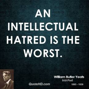 William Butler Yeats - An intellectual hatred is the worst.