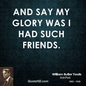 And say my glory was I had such friends.