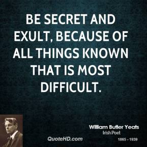 Be secret and exult, Because of all things known That is most difficult.