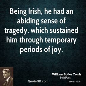 Being Irish, he had an abiding sense of tragedy, which sustained him through temporary periods of joy.