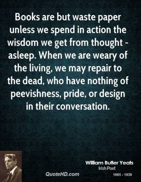 Books are but waste paper unless we spend in action the wisdom we get from thought - asleep. When we are weary of the living, we may repair to the dead, who have nothing of peevishness, pride, or design in their conversation.