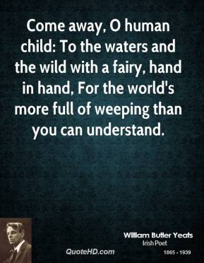 William Butler Yeats - Come away, O human child: To the waters and the wild with a fairy, hand in hand, For the world's more full of weeping than you can understand.