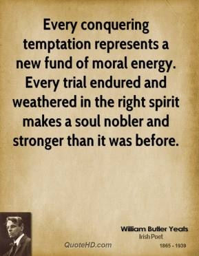 Every conquering temptation represents a new fund of moral energy. Every trial endured and weathered in the right spirit makes a soul nobler and stronger than it was before.