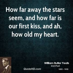 How far away the stars seem, and how far is our first kiss, and ah, how old my heart.