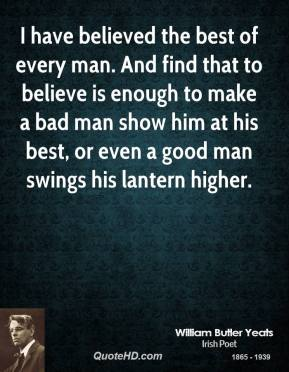 William Butler Yeats - I have believed the best of every man. And find that to believe is enough to make a bad man show him at his best, or even a good man swings his lantern higher.