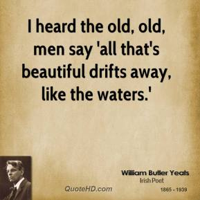 I heard the old, old, men say 'all that's beautiful drifts away, like the waters.'