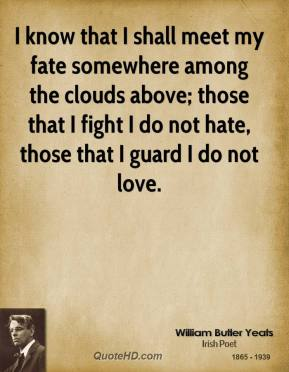 William Butler Yeats - I know that I shall meet my fate somewhere among the clouds above; those that I fight I do not hate, those that I guard I do not love.