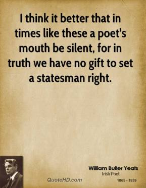 William Butler Yeats - I think it better that in times like these a poet's mouth be silent, for in truth we have no gift to set a statesman right.