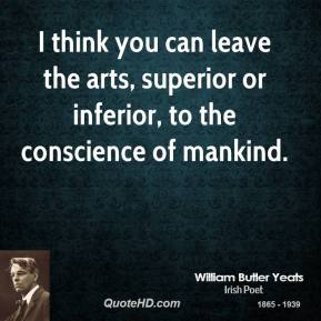 William Butler Yeats - I think you can leave the arts, superior or inferior, to the conscience of mankind.