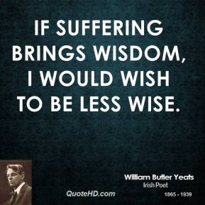 If suffering brings wisdom, I would wish to be less wise.