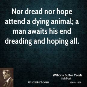 Nor dread nor hope attend a dying animal; a man awaits his end dreading and hoping all.