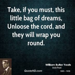 William Butler Yeats - Take, if you must, this little bag of dreams, Unloose the cord, and they will wrap you round.
