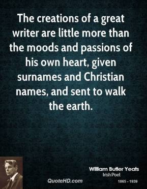 The creations of a great writer are little more than the moods and passions of his own heart, given surnames and Christian names, and sent to walk the earth.