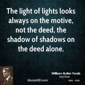 William Butler Yeats - The light of lights looks always on the motive, not the deed, the shadow of shadows on the deed alone.