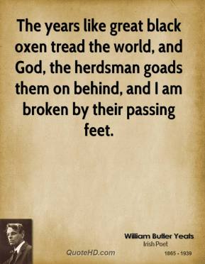 The years like great black oxen tread the world, and God, the herdsman goads them on behind, and I am broken by their passing feet.
