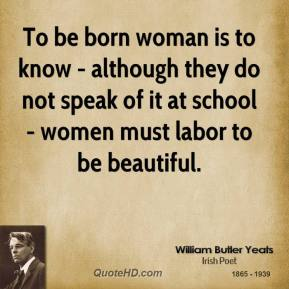 To be born woman is to know - although they do not speak of it at school - women must labor to be beautiful.