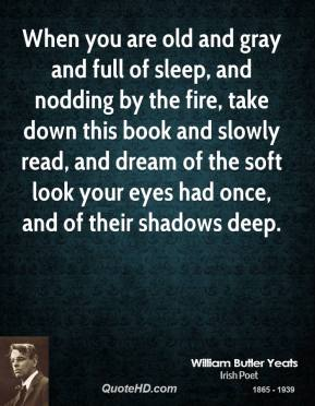 When you are old and gray and full of sleep, and nodding by the fire, take down this book and slowly read, and dream of the soft look your eyes had once, and of their shadows deep.