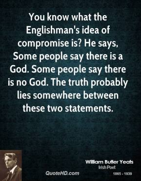 You know what the Englishman's idea of compromise is? He says, Some people say there is a God. Some people say there is no God. The truth probably lies somewhere between these two statements.