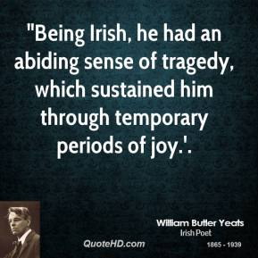 "William Butler Yeats  - ""Being Irish, he had an abiding sense of tragedy, which sustained him through temporary periods of joy.'."