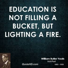 William Butler Yeats  - Education is not filling a bucket, but lighting a fire.