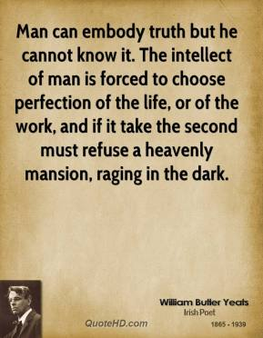 Man can embody truth but he cannot know it. The intellect of man is forced to choose perfection of the life, or of the work, and if it take the second must refuse a heavenly mansion, raging in the dark.