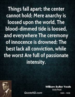 Things fall apart; the center cannot hold; Mere anarchy is loosed upon the world, The blood-dimmed tide is loosed, and everywhere The ceremony of innocence is drowned; The best lack all conviction, while the worst Are full of passionate intensity.