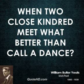 William Butler Yeats  - When two close kindred meet What better than call a dance?