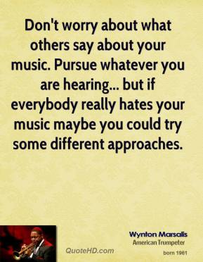 Wynton Marsalis - Don't worry about what others say about your music. Pursue whatever you are hearing... but if everybody really hates your music maybe you could try some different approaches.