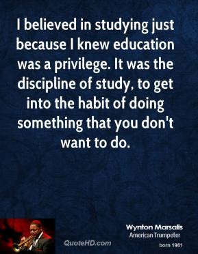 I believed in studying just because I knew education was a privilege. It was the discipline of study, to get into the habit of doing something that you don't want to do.