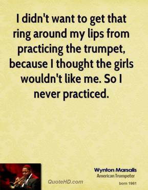 I didn't want to get that ring around my lips from practicing the trumpet, because I thought the girls wouldn't like me. So I never practiced.