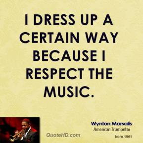 I dress up a certain way because I respect the music.